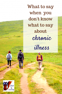 what to say when you don't know what to say about chronic illness www.calledtowatch.com _ #chronicillness #suffering #loneliness #caregiver #pain #caregiving #emotions #faith #God #Hope