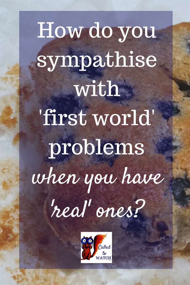 How do you sympathise with first world problems, when you have real ones- - www.calledtowatch.com - chronic illness and big issues