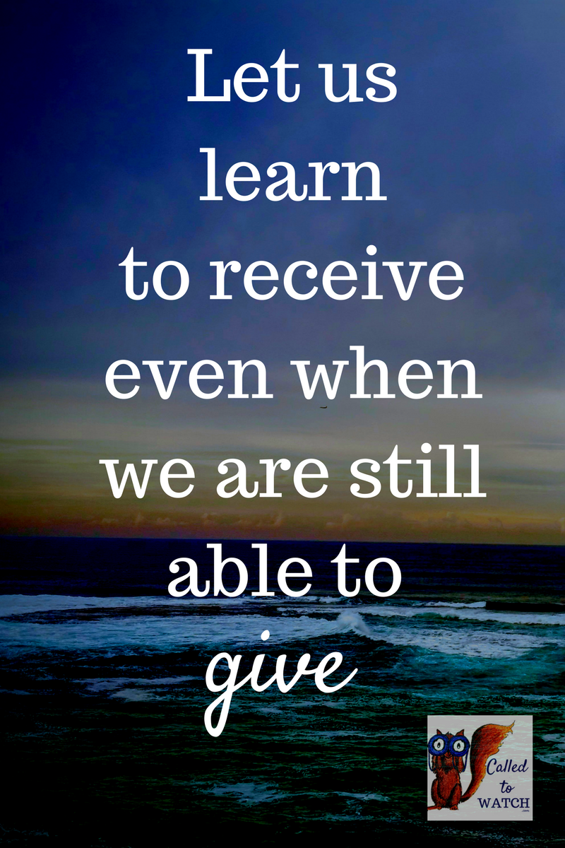 let us learn to receive, even when we are still able to give, because in doing this, we love one another. | www.calledtowatch.com