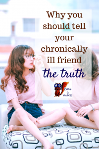 why you should tell your chronically ill friend the truth www.calledtowatch.com _ #chronicillness #suffering #loneliness #caregiver #pain #caregiving #emotions #faith #God #Hope