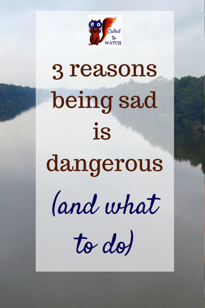 3 reasons being sad is dangerous and what to do- www.calledtowatch.com - #chronicillness #suffering #loneliness #caregiver #pain #caregiving #emotions #faith #God #Hope