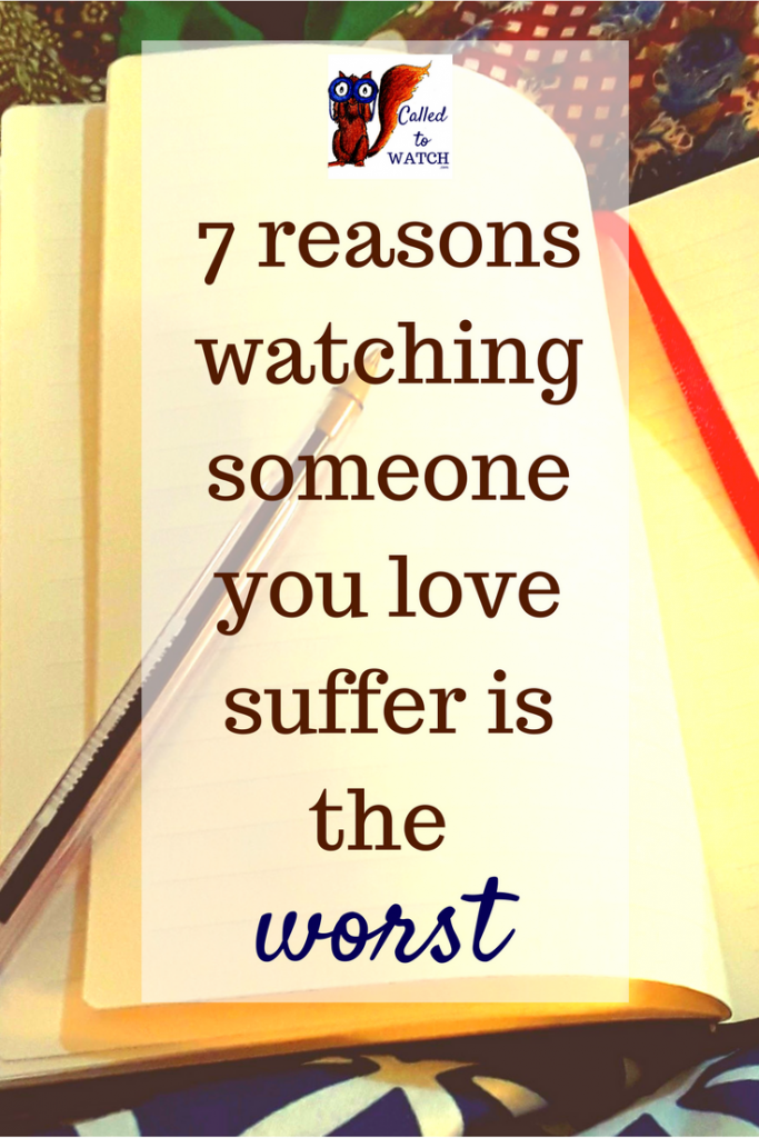 7 reasons watching someone you love suffer is the worst- www.calledtowatch.com - chronic illness suffering loneliness caregiver pain caregiving emotions faith God Hope