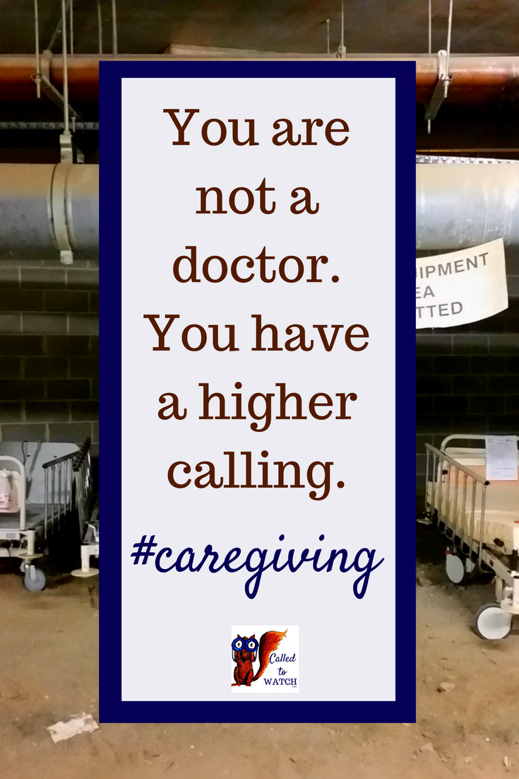 You are not a doctor. You have a higher calling._ www.calledtowatch.com _ #chronicillness #suffering #loneliness #caregiver #pain #caregiving #emotions #faith #God #Hope