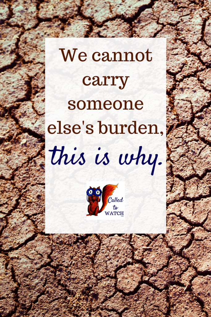 we cannot carry someone elses burden www.calledtowatch.com _ #chronicillness #suffering #loneliness #caregiver #pain #caregiving #emotions #faith #God #Hope