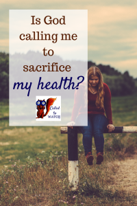 is god calling me to sacrifice my health www.calledtowatch.com #caregiver #struggle #chronicillness #writer #hope #chronic #faith #watching #prayer