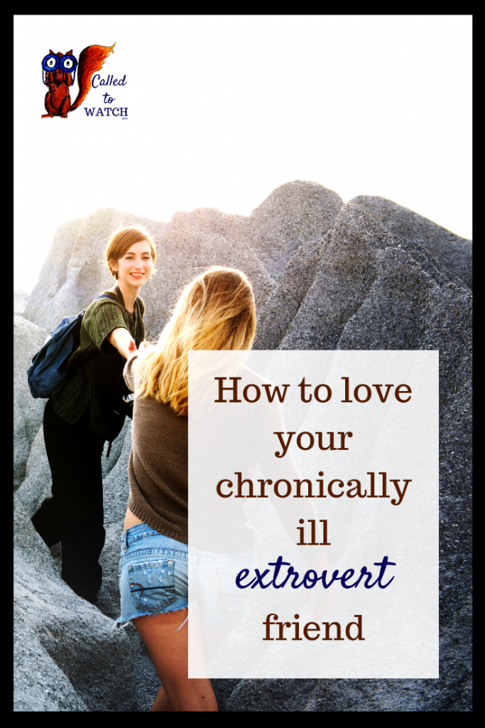 how to love your sick extroverted friend www.calledtowatch.com #caregiver #struggle #chronicillness #writer #hope #chronic #faith #watching #spoonie