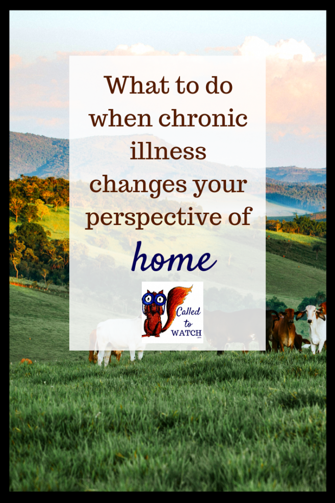 your perspective of home 2www.calledtowatch.com #chronicillness #suffering #loneliness #caregiver #pain #caregiving #spoonie #faith #God #Hope