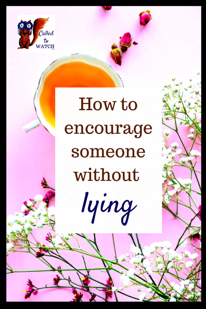 encourage without lying www.calledtowatch.com #chronicillness #suffering #loneliness #caregiver #pain #caregiving #spoonie #faith #God #Hope - Copy